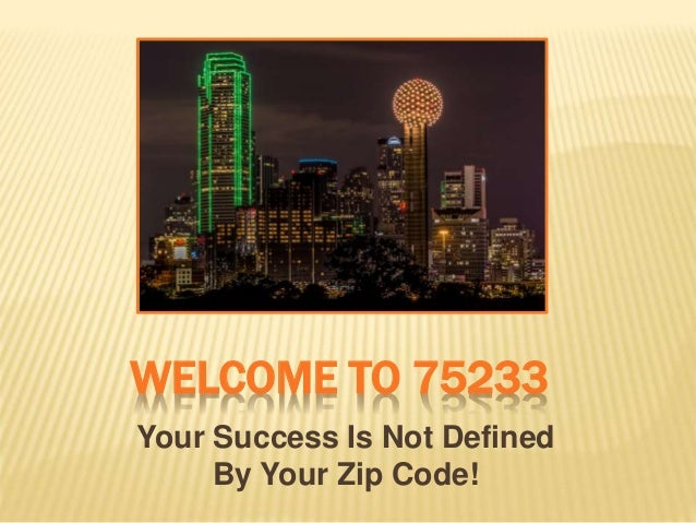 WELCOME TO 75233 Your Success Is Not Defined By Your Zip Code!