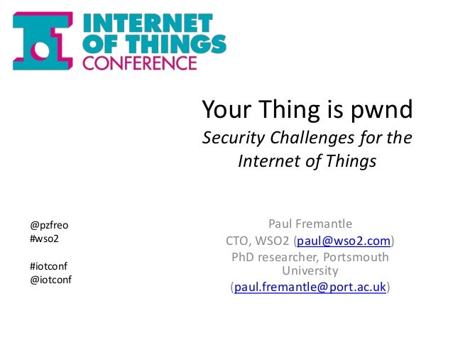 Your Thing is pwnd  Security Challenges for the  Internet of Things  Paul Fremantle  CTO, WSO2 (paul@wso2.com)  PhD resear...