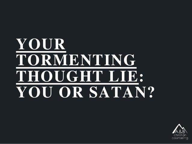 YOUR TORMENTING THOUGHT LIE: YOU OR SATAN?