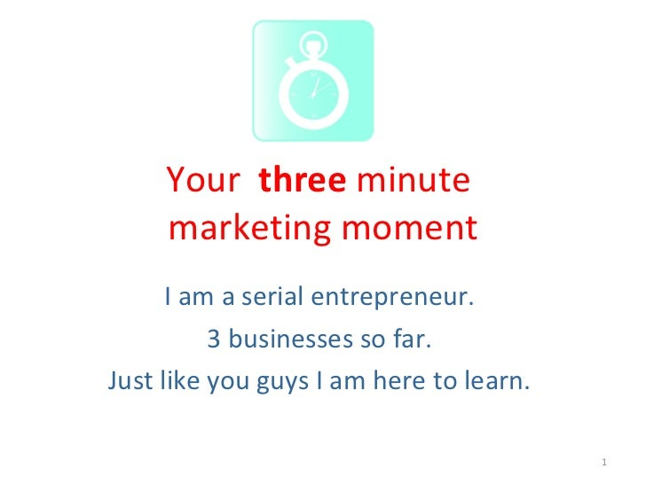 Your  three  minute  marketing moment I am a serial entrepreneur.  3 businesses so far.  Just like you guys I am here to l...