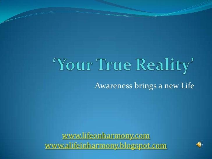'Your True Reality' <br />Awareness brings a new Life <br />www.lifeonharmony.com<br />www.alifeinharmony.blogspot.com<br />