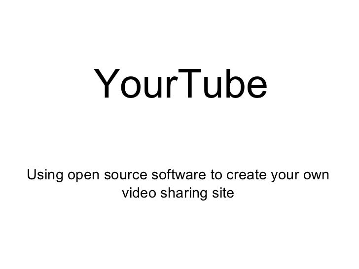 YourTube Using open source software to create your own video sharing site