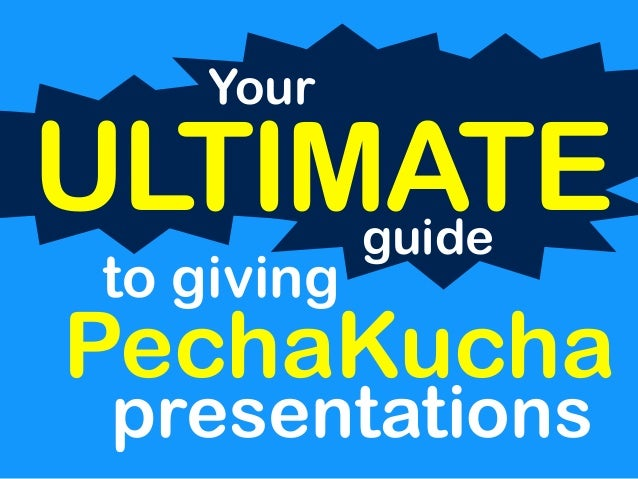 Your  ULTIMATE  to giving  guide  PechaKucha  presentations