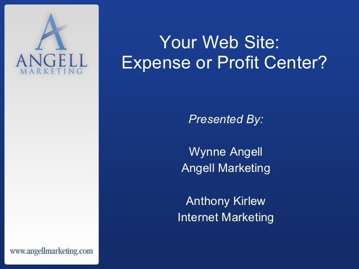 Your Web Site:  Expense or Profit Center? <ul><li>Presented By: </li></ul><ul><li>Wynne Angell </li></ul><ul><li>Angell Ma...