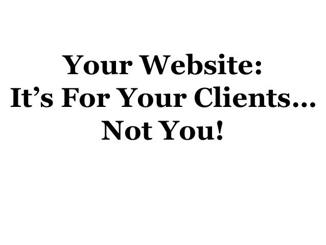 Your Website: It's For Your Clients… Not You!