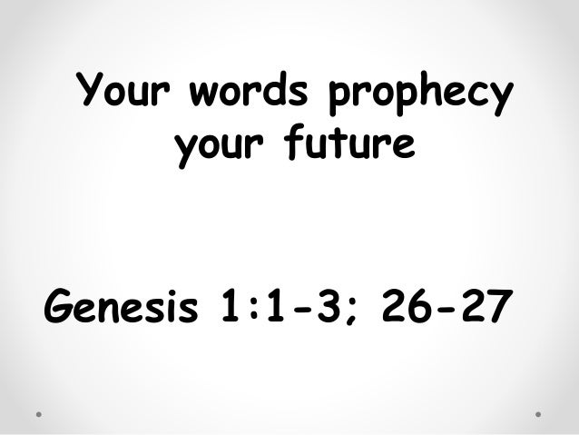 Your words prophecy your future Genesis 1:1-3; 26-27