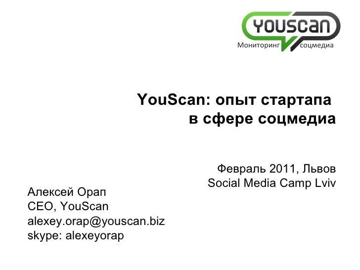 Алексей Орап CEO, YouScan [email_address] skype: alexeyorap   YouScan:  опыт  c тартапа  в сфере соцмедиа Февраль 2011, Ль...