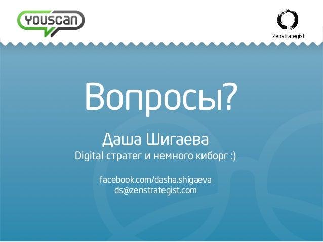 Вопросы? Даша Шигаева Digital стратег и немного киборг :) facebook.com/dasha.shigaeva ds@zenstrategist.com