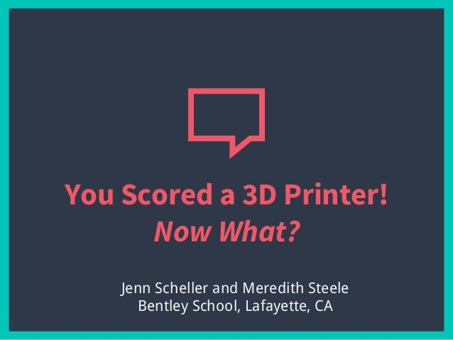 You Scored a 3D Printer! Now What? Jenn Scheller and Meredith Steele Bentley School, Lafayette, CA