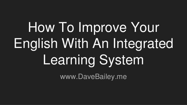 How To Improve Your English With An Integrated Learning System www.DaveBailey.me