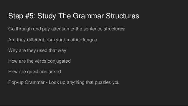 Step #5: Study The Grammar Structures Go through and pay attention to the sentence structures Are they different from your...
