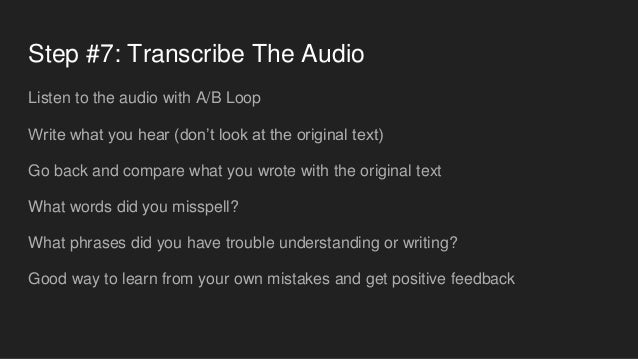 Step #7: Transcribe The Audio Listen to the audio with A/B Loop Write what you hear (don't look at the original text) Go b...