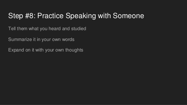 Step #8: Practice Speaking with Someone Tell them what you heard and studied Summarize it in your own words Expand on it w...