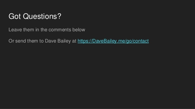 Got Questions? Leave them in the comments below Or send them to Dave Bailey at https://DaveBailey.me/go/contact