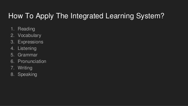 How To Apply The Integrated Learning System? 1. Reading 2. Vocabulary 3. Expressions 4. Listening 5. Grammar 6. Pronunciat...