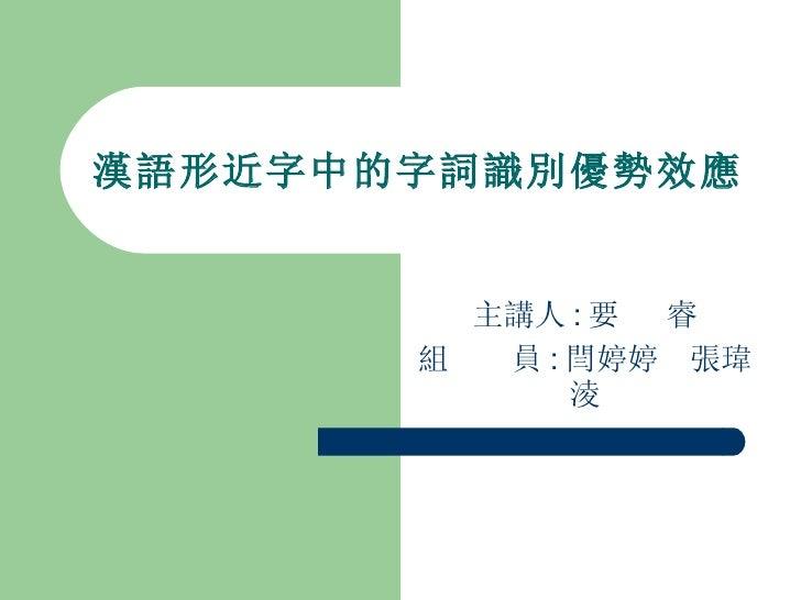 漢語形近字中的字詞識別優勢效應 主講人 : 要  睿 組  員 : 閆婷婷  張瑋淩