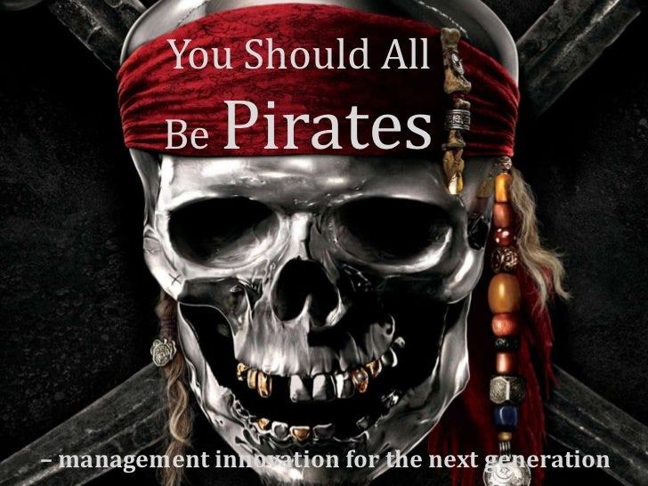 You Should All          Be   Pirates– management innovation for the next generation