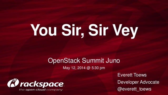 You Sir, Sir Vey OpenStack Summit Juno May 12, 2014 @ 5:30 pm Everett Toews Developer Advocate @everett_toews