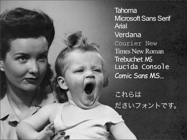 TahomaMicrosoft Sans SerifArialVerdanaCourier NewTimes New RomanTrebuchet MSLucida ConsoleComic Sans MS...これらはださいフォントです。