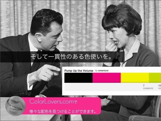 そして一貫性のある色使いを。ColorLovers.comで様々な配色を見つけることができます。