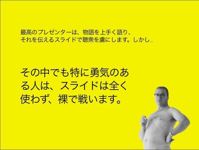 最高のプレゼンターは、物語を上手く語り、それを伝えるスライドで聴衆を虜にします。しかし…その中でも特に勇気のある人は、スライドは全く使わず、裸で戦います。