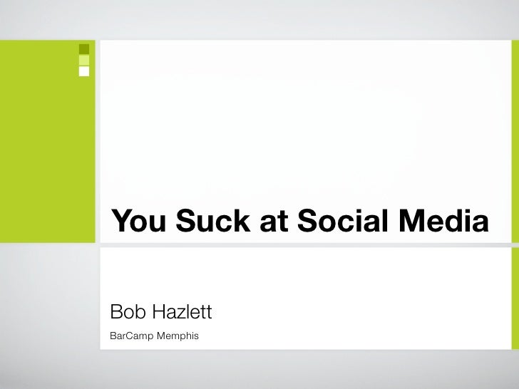 You Suck at Social Media  Bob Hazlett BarCamp Memphis