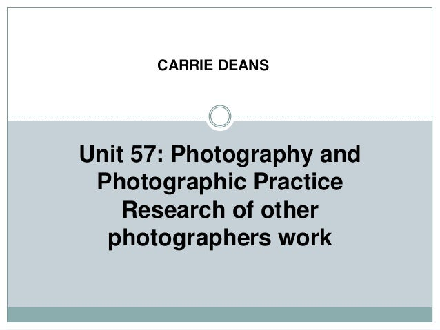 Unit 57: Photography andPhotographic PracticeResearch of otherphotographers workCARRIE DEANS