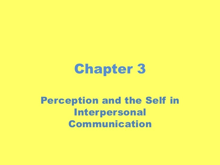 Chapter 3<br />Perception and the Self in Interpersonal Communication<br />