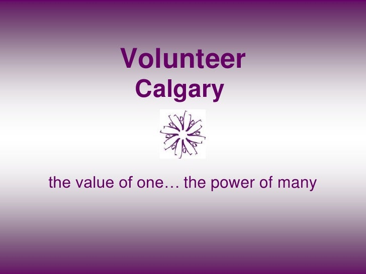 Volunteer            Calgary   the value of one… the power of many
