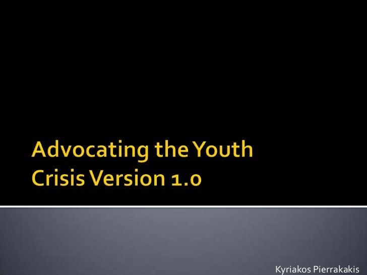 Advocating the Youth Crisis Version 1.0<br />Kyriakos Pierrakakis<br />