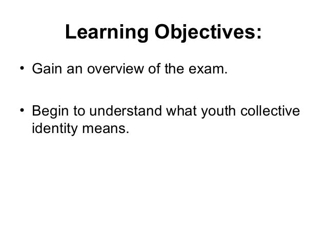 Learning Objectives: • Gain an overview of the exam. • Begin to understand what youth collective identity means.