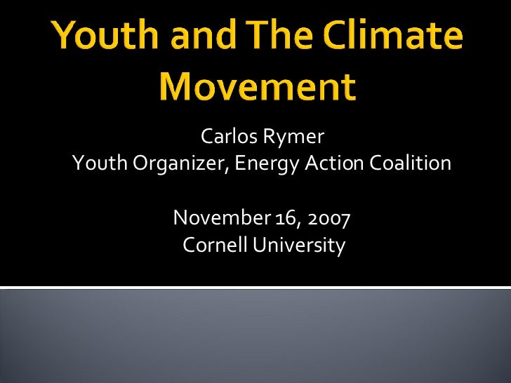 Carlos Rymer Youth Organizer, Energy Action Coalition November 16, 2007  Cornell University