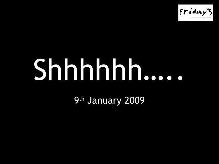 Shhhhhh….. 9 th  January 2009