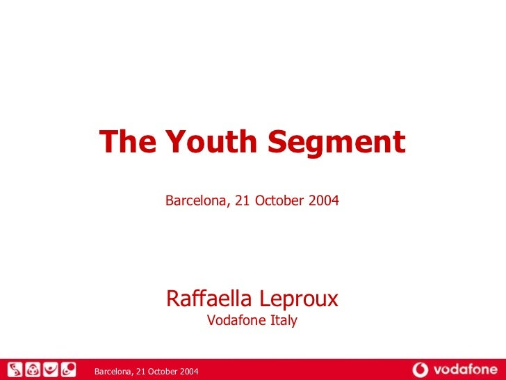 The Youth Segment Barcelona, 21 October 2004 Raffaella Leproux Vodafone Italy