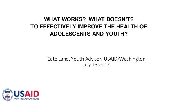 WHAT WORKS? WHAT DOESN'T? TO EFFECTIVELY IMPROVE THE HEALTH OF ADOLESCENTS AND YOUTH? Cate Lane, Youth Advisor, USAID/Wash...