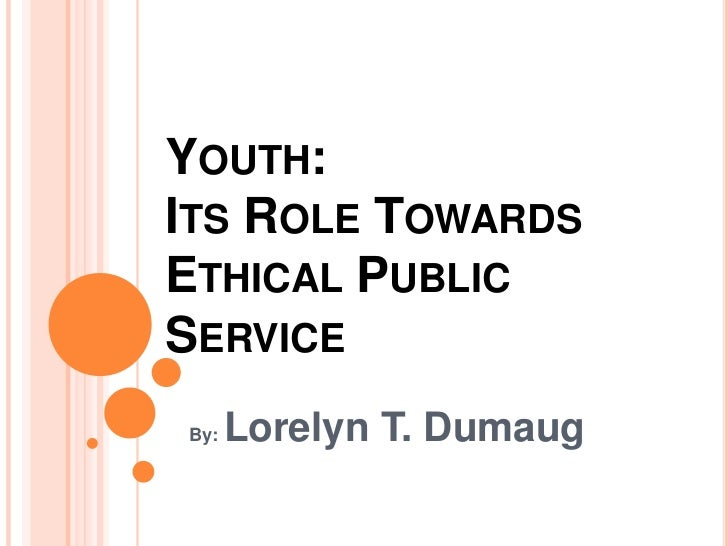 YOUTH:ITS ROLE TOWARDSETHICAL PUBLICSERVICEBy:   Lorelyn T. Dumaug