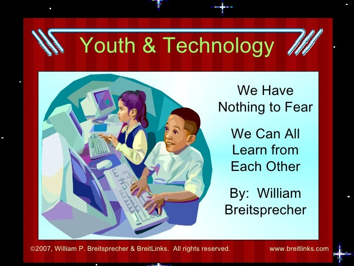 Youth & Technology We Have Nothing to Fear We Can All Learn from Each Other By:  William Breitsprecher