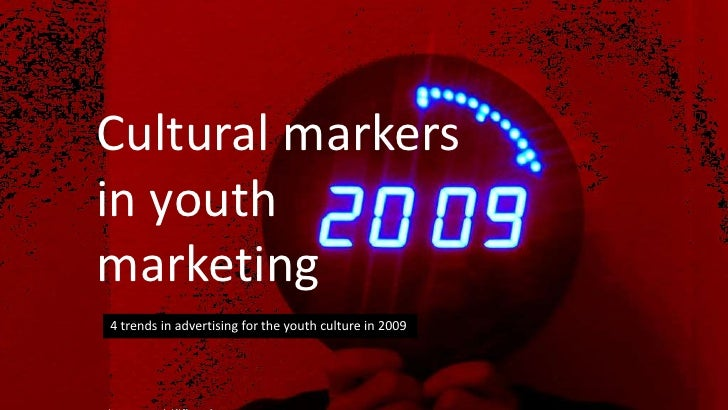 Cultural markers in youth marketing  <br />4 trends in advertising for the youth culture in 2009<br />