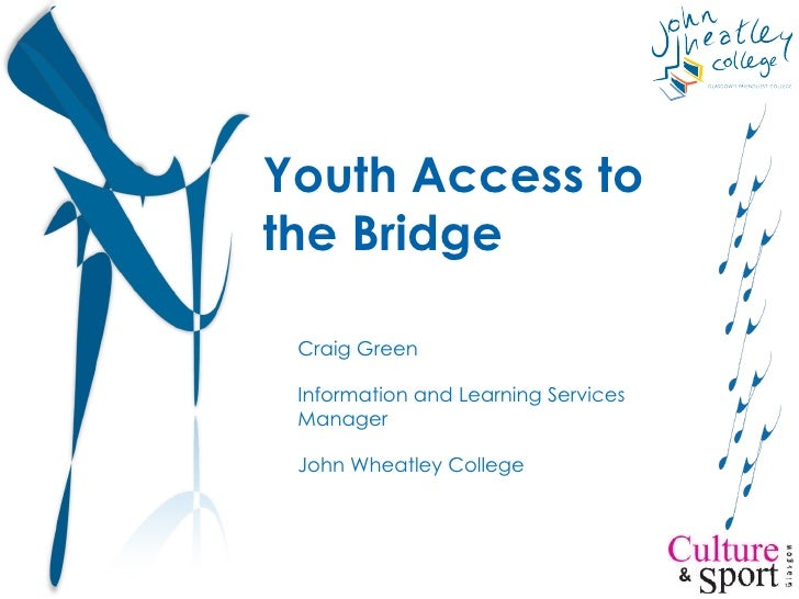 Youth Access to the Bridge Craig Green Information and Learning Services Manager John Wheatley College
