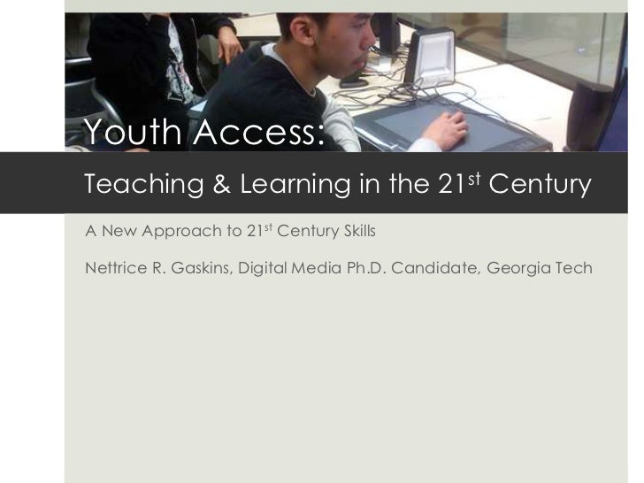 Youth Access:Teaching & Learning in the 21st CenturyA New Approach to 21st Century SkillsNettrice R. Gaskins, Digital Medi...