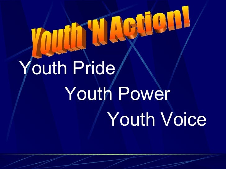 <ul><li>Youth Pride </li></ul><ul><ul><li>Youth Power </li></ul></ul><ul><ul><li>Youth Voice </li></ul></ul>Youth 'N Action!