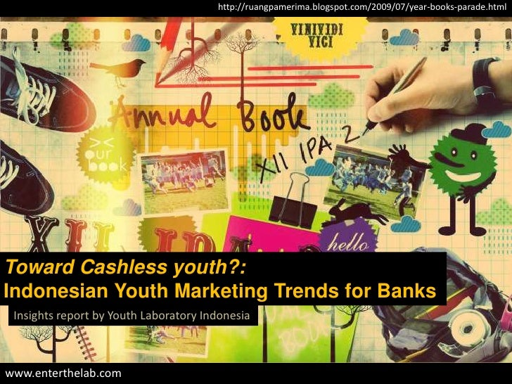 http://ruangpamerima.blogspot.com/2009/07/year-books-parade.htmlToward Cashless youth?:Indonesian Youth Marketing Trends f...
