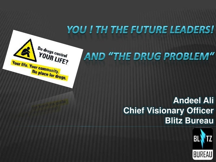 """You ! th The Future Leaders! and """"The Drug Problem""""<br />Andeel AliChief Visionary OfficerBlitz Bureau<br />"""
