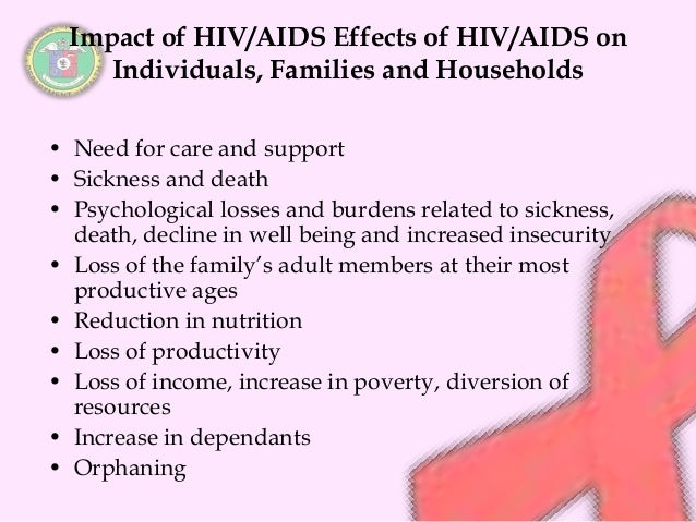 the effects of hiv on the There is a direct correlation between the effects of hiv aids on a person's lifestyle and the effects of someone living with hiv aids on the rest of the family.