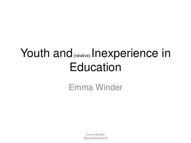 Youth and(relative) Inexperience inEducationEmma WinderEmma Winder@EmmaWinder25