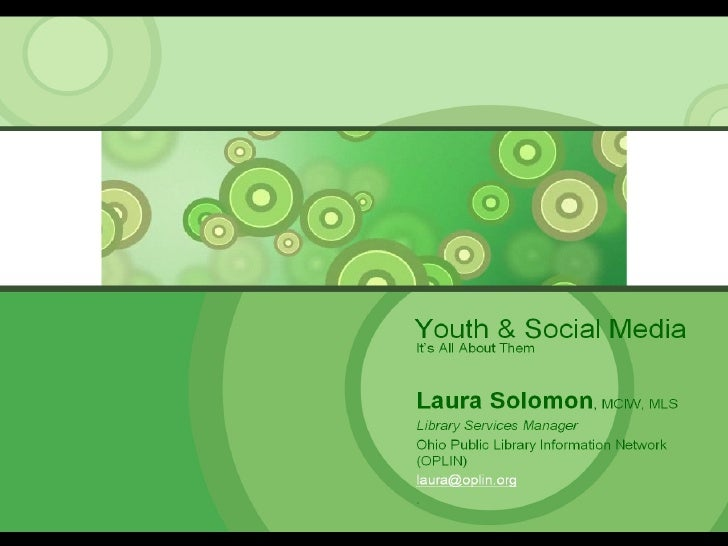 Youth & Social Media It's All About Them Laura Solomon , MCIW, MLS Library Services Manager Ohio Public Library Informatio...