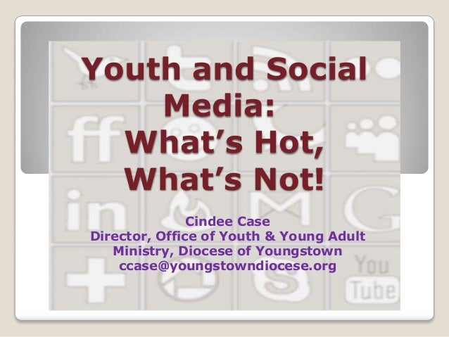 Youth and Social Media: What's Hot, What's Not! Cindee Case Director, Office of Youth & Young Adult Ministry, Diocese of Y...