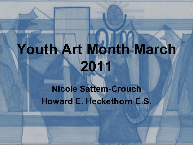 Youth Art Month March 2011 Nicole Sattem-Crouch Howard E. Heckethorn E.S.