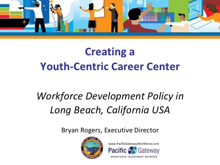 Creating a Youth-Centric Career Center Workforce Development Policy in Long Beach, California USA Bryan Rogers, Executive ...