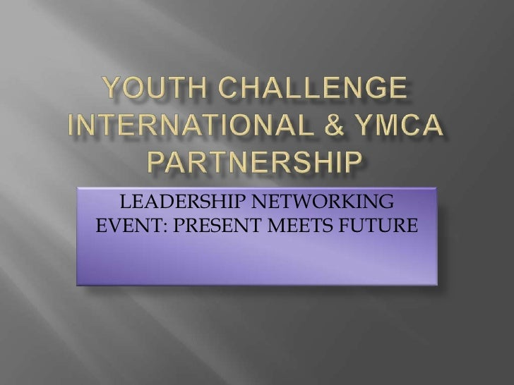 YOUTH CHALLENGE INTERNATIONAL & YMCA PARTNERSHIP<br />LEADERSHIP NETWORKING EVENT: PRESENT MEETS FUTURE<br />